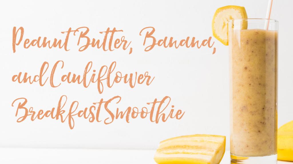 Recipe: Peanut Butter, Banana, & Cauliflower Breakfast Smoothie