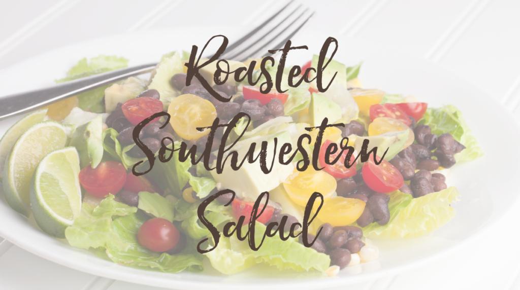 Recipe: Roasted Southwestern Salad