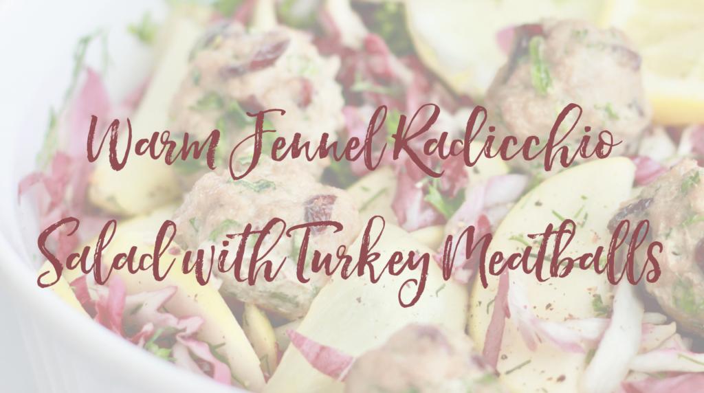 Recipe: Warm Fennel Radicchio Salad with Turkey Meatballs