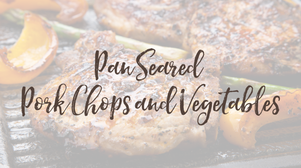 Recipe: Pan Seared Pork Chops and Vegetables