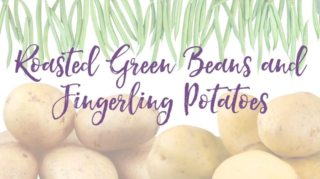 Recipe: Roasted Green Beans and Fingerling Potatoes